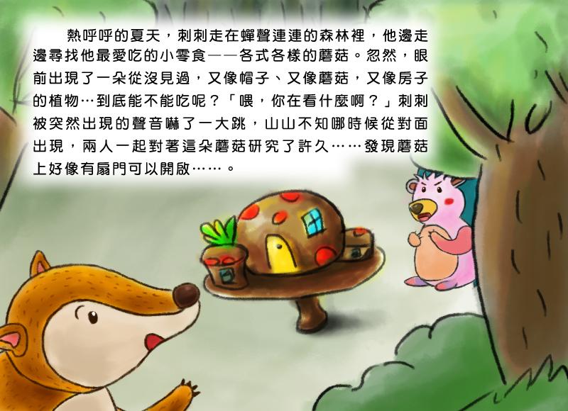 熱呼呼的夏天,刺刺走在蟬聲連連的森林裡,他邊走邊尋找他最愛吃的小零食,各式各樣的蘑菇。忽然,眼前出現了一朵從沒見過,又像帽子、又像蘑菇,又像房子的植物,到底能不能吃呢?喂,你在看什麼啊?刺刺被突然出現的聲音嚇了一大跳,山山不知哪時候從對面出現,兩人一起對著這朵蘑菇研究了許久,發現蘑菇上好像有扇門可以開啟。