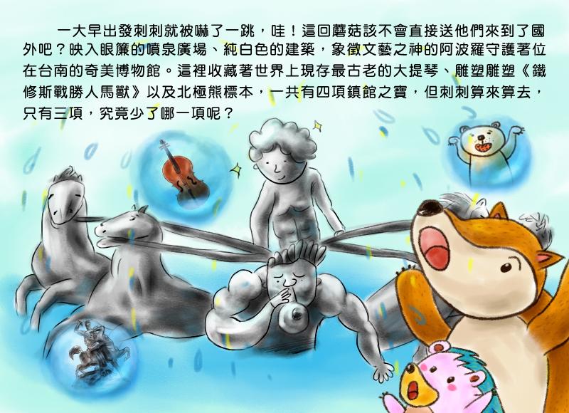 一大早出發刺刺就被嚇了一跳,哇!這回蘑菇該不會直接送他們來到了國外吧?映入眼簾的噴泉廣場、純白色的建築,象徵文藝之神的阿波羅守護著位在台南的奇美博物館。這裡收藏著世界上現存最古老的大提琴、雕塑雕塑-鐵修斯戰勝人馬獸以及北極熊標本,一共有四項鎮館之寶,但刺刺算來算去,只有三種,到底是少了哪一項呢?