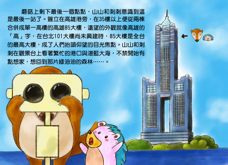 蘑菇上剩下最後一個點點,山山和刺刺意識到這是最後一站了。聳立在高雄港旁,在35樓以上便從兩棟合併成單一高樓的高雄85大樓,遠望的外觀就像高雄的高字,在台北101大樓尚未興建時,85大樓是全台的最高大樓,成了人們抬頭仰望的目光焦點。山山和刺刺在觀景台上看著繁忙的港口與湛藍大海,不禁開始有點想家,想回到那片綠油油的森林。