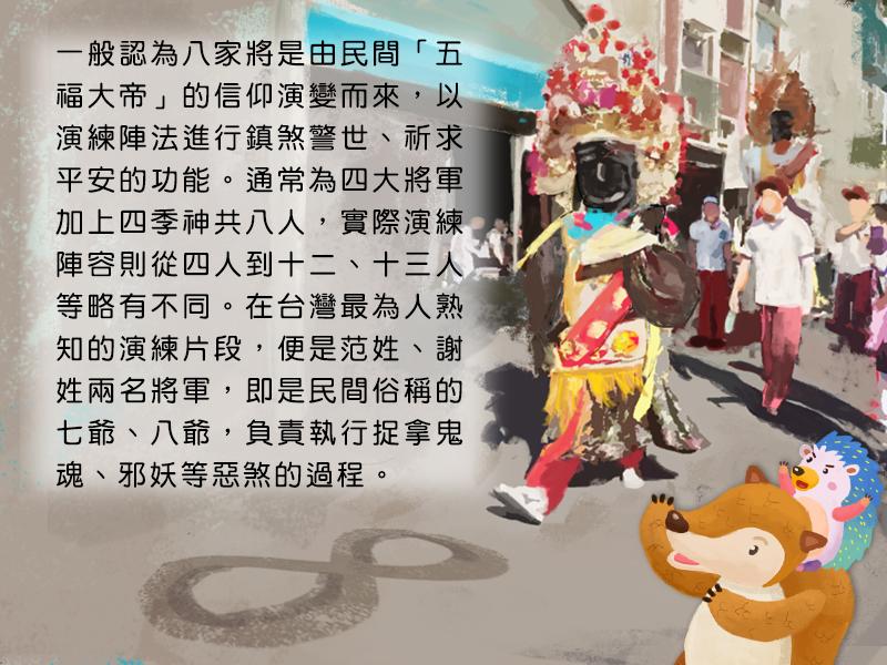 一般認為八家將是由民間五福大帝的信仰演變而來,以演練陣法進行鎮煞警世、祈求平安的功能。通常為四大將軍加上四季神共八人,實際演練陣容則從四人到十二、十三人等略有不同。在台灣最為人熟知的演練片段,便是范姓、謝姓兩名將軍,即是民間俗稱的七爺、八爺,負責執行捉拿鬼魂、邪妖等惡煞的過程。