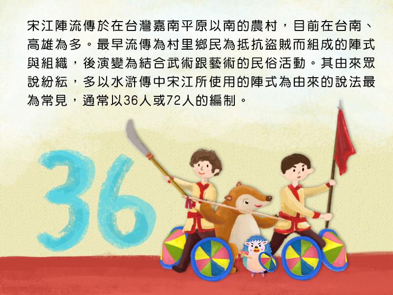 宋江陣流傳於在台灣嘉南平原以南的農村,目前在台南、高雄為多。最早流傳為村里鄉民為抵抗盜賊而組成的陣式與組織,後演變為結合武術跟藝術的民俗活動。其由來眾說紛紜,多以水滸傳中宋江所使用的陣式為由來的說法最為常見,通常以36人或72人的編制。