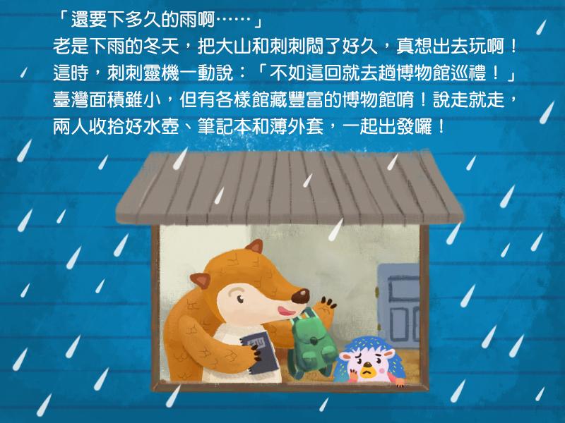 還要下多久的雨啊!老是下雨的冬天,把大山和刺刺悶了好久,真想出去玩啊!這時,刺刺靈機一動說:不如這回就去趟博物館巡禮!臺灣面積雖小,但有各樣館藏豐富的博物館唷!說走就走,兩人收拾好水壺、筆記本和薄外套,一起出發囉!