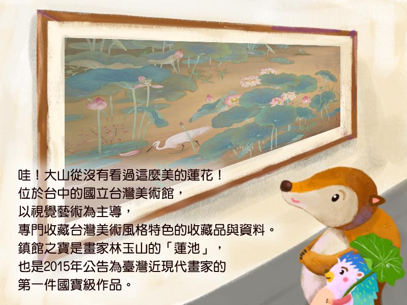 哇!大山從沒有看過這麼美的蓮花!位於台中的國立台灣美術館,以視覺藝術為主導,專門收藏台灣美術風格特色的收藏品與資料。鎮館之寶是畫家林玉山的蓮池,也是2015年公告為臺灣近現代畫家的第一件國寶級作品。