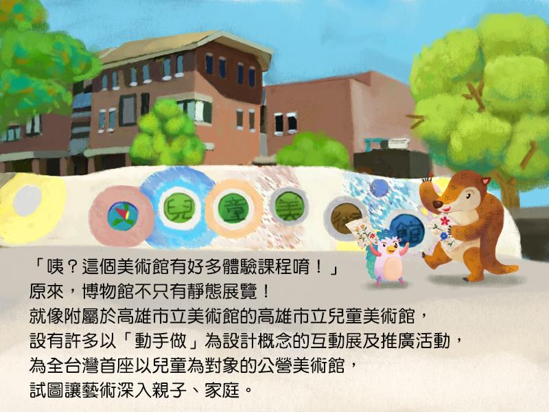 咦?這個美術館有好多體驗課程唷!原來,博物館不只有靜態展覽!就像附屬於高雄市立美術館的高雄市立兒童美術館,設有許多以動手做為設計概念的互動展及推廣活動,為全台灣首座以兒童為對象的公營美術館,試圖讓藝術深入親子、家庭。
