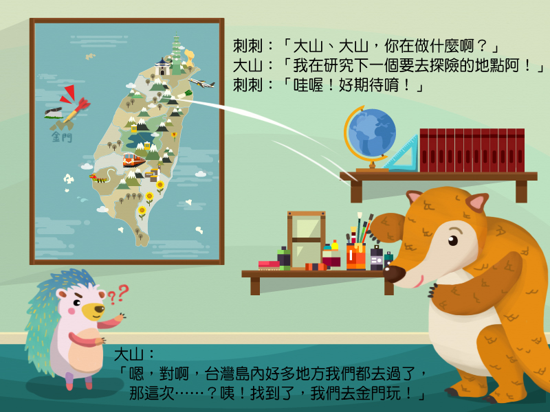 大山、大山,你在做什麼啊?我在研究下一個要去探險的地點阿!哇!原來台灣島內好多地方我們都去過了,那這次?咦!找到了,我想要去金門玩!