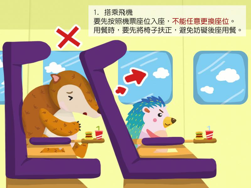1.搭乘飛機要先按照機票座位入座,不能任意更換座位。用餐時,要先將椅子扶正,避免妨礙後座用餐。