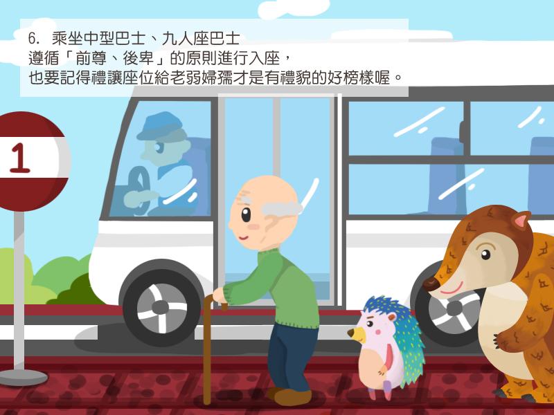 6.乘坐中型巴士、九人座巴士排隊上車時,記得禮讓老弱婦孺,並遵循「前尊、後卑」的原則進行入座,上車後也要記得禮讓座位給有需要的人才是有禮貌的好榜樣喔。
