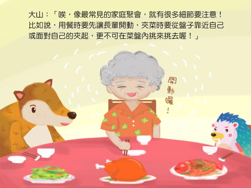 大山:唉,像最常見的家庭聚會,就有很多細節要注意!比如說,用餐時要先讓長輩開動,夾菜時要從盤子靠近自己或面對自己的夾起,更不可在菜盤內挑來挑去喔!