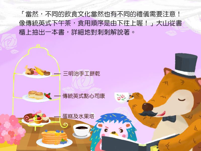 當然,不同的飲食文化當然也有不同的禮儀需要注意!像傳統英式下午茶,食用順序是由下往上喔!大山從書櫃上抽出一本書,詳細地對刺刺解說著。