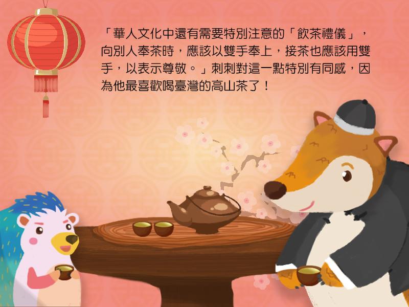 華人文化中還有需要特別注意的飲茶禮儀,向別人奉茶時,應該以雙手奉上,接茶也應該用雙手,以表示尊敬。刺刺對這一點特別有同感,因為他最喜歡喝台灣的高山茶了!