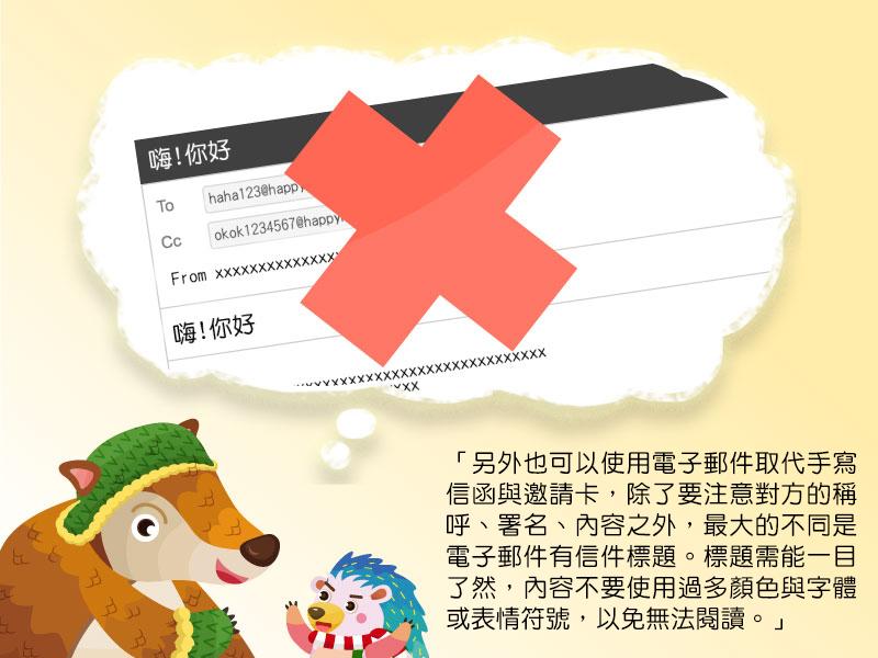 另外也可以使用電子郵件取代手寫信函與邀請卡,除了要注意對方的稱呼、署名、內容之外,最大的不同是電子郵件有信件標題。標題需能一目了然,內容不要使用過多顏色與字體或表情符號,以免無法閱讀。